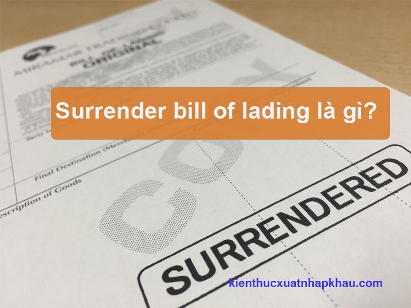 Surrendered bill of lading là gì? Trường hợp nào sử dụng bill Surrendered